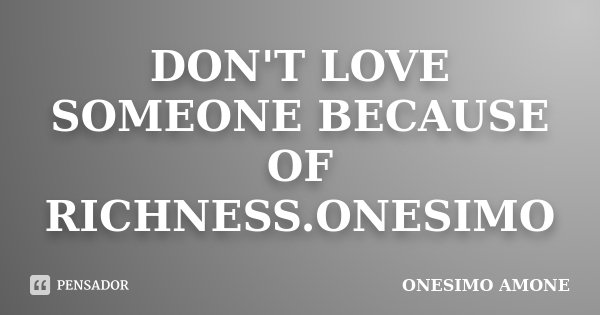 DON'T LOVE SOMEONE BECAUSE OF RICHNESS.ONESIMO... Frase de ONESIMO AMONE.