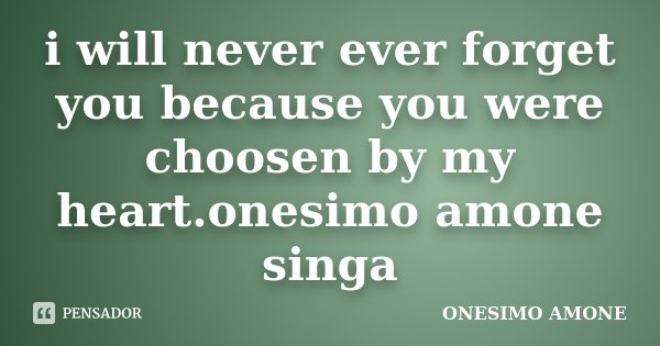 i will never ever forget you because you were choosen by my heart.onesimo amone singa... Frase de ONESIMO AMONE.