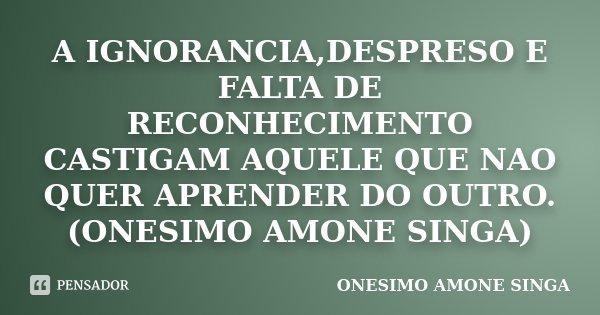 A IGNORANCIA,DESPRESO E FALTA DE RECONHECIMENTO CASTIGAM AQUELE QUE NAO QUER APRENDER DO OUTRO.(ONESIMO AMONE SINGA)... Frase de ONESIMO AMONE SINGA.