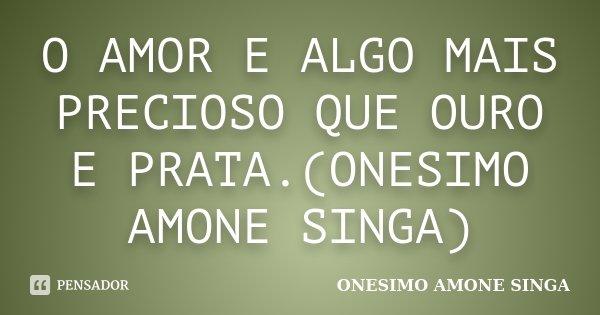 O AMOR E ALGO MAIS PRECIOSO QUE OURO E PRATA.(ONESIMO AMONE SINGA)... Frase de ONESIMO AMONE SINGA.
