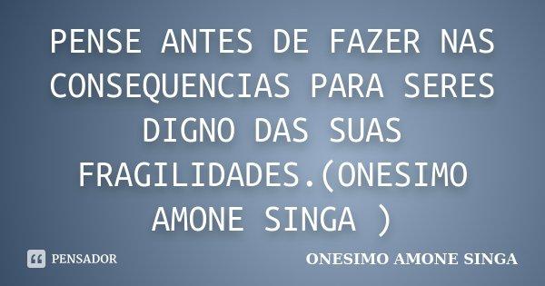 PENSE ANTES DE FAZER NAS CONSEQUENCIAS PARA SERES DIGNO DAS SUAS FRAGILIDADES.(ONESIMO AMONE SINGA )... Frase de ONESIMO AMONE SINGA.