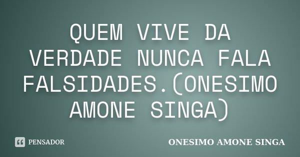 QUEM VIVE DA VERDADE NUNCA FALA FALSIDADES.(ONESIMO AMONE SINGA)... Frase de ONESIMO AMONE SINGA.