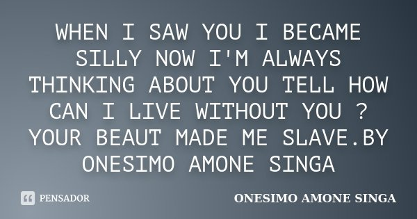 WHEN I SAW YOU I BECAME SILLY NOW I'M ALWAYS THINKING ABOUT YOU TELL HOW CAN I LIVE WITHOUT YOU ? YOUR BEAUT MADE ME SLAVE.BY ONESIMO AMONE SINGA... Frase de ONESIMO AMONE SINGA.