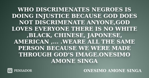 WHO DISCRIMENATES NEGROES IS DOING INJUSTICE BECAUSE GOD DOES NOT DISCRIMENATE ANYONE,GOD LOVES EVERYONE THERE IS NO WHITE ,BLACK, CHINESE, JAPONESE, AMERICAN ,... Frase de onesimo amone singa.