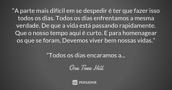 """""""A parte mais difícil em se despedir é ter que fazer isso todos os dias. Todos os dias enfrentamos a mesma verdade. De que a vida está passando rapidamente. Que... Frase de One Tree Hill."""