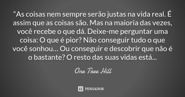 """""""As coisas nem sempre serão justas na vida real. É assim que as coisas são. Mas na maioria das vezes, você recebe o que dá. Deixe-me perguntar uma coisa: O que ... Frase de One tree Hill."""