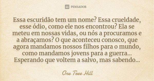 Essa escuridão tem um nome? Essa crueldade, esse ódio, como ele nos encontrou? Ela se meteu em nossas vidas, ou nós a procuramos e a abraçamos? O que aconteceu ... Frase de One Tree Hill.
