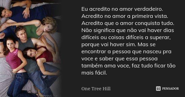 Eu acredito no amor verdadeiro. Acredito no amor a primeira vista. Acredito que o amor conquista tudo. Não significa que não vai haver dias difíceis ou coisas d... Frase de One Tree Hill.