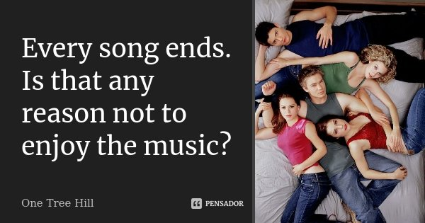 Every song ends. Is that any reason not to enjoy the music?... Frase de One Tree Hill.