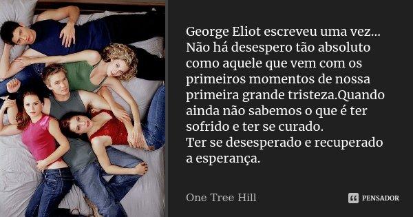 George Eliot escreveu uma vez... Não há desespero tão absoluto como aquele que vem com os primeiros momentos de nossa primeira grande tristeza.Quando ainda não ... Frase de One Tree hill.