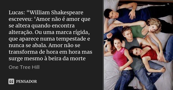 """Lucas: """"William Shakespeare escreveu: 'Amor não é amor que se altera quando encontra alteração. Ou uma marca rígida, que aparece numa tempestade e nunca se abal... Frase de One Tree Hill."""