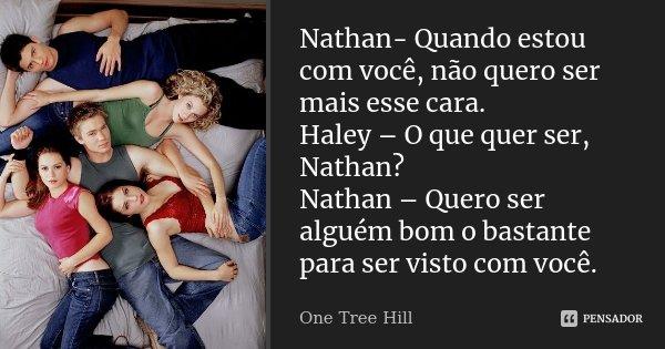 Nathan- Quando estou com você, não quero ser mais esse cara. Haley – O que quer ser, Nathan? Nathan – Quero ser alguém bom o bastante para ser visto com você.... Frase de One Tree Hill.