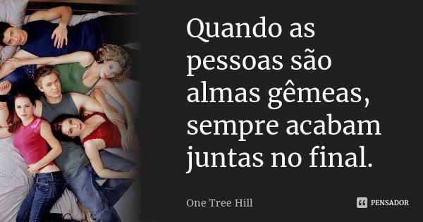 Quando as pessoas são almas gêmeas, sempre acabam juntas no final.... Frase de One Tree Hill.