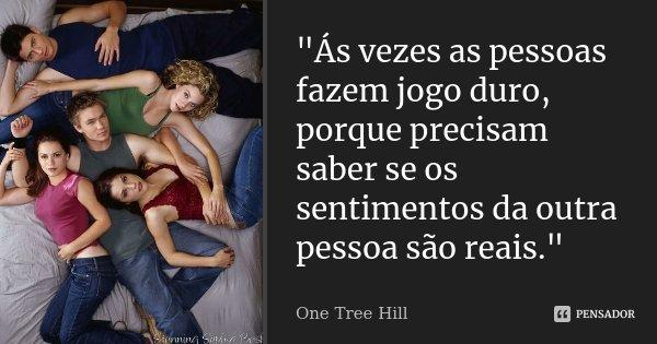 """""""Ás vezes as pessoas fazem jogo duro, porque precisam saber se os sentimentos da outra pessoa são reais.""""... Frase de One Tree Hill."""