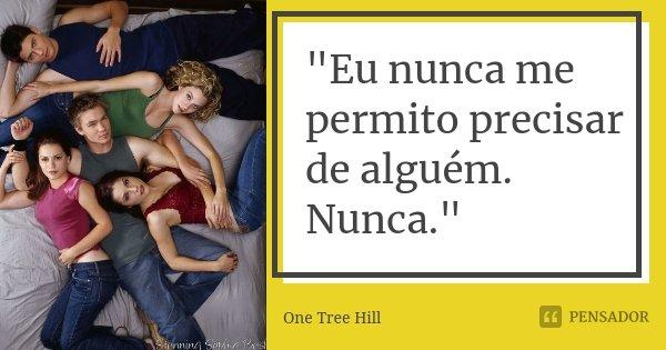 """""""Eu nunca me permito precisar de alguém. Nunca.""""... Frase de One Tree Hill."""