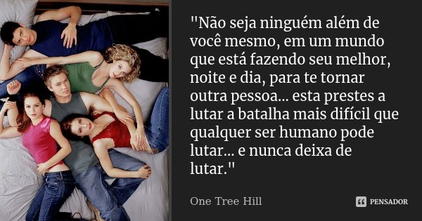 """""""Não seja ninguém além de você mesmo, em um mundo que está fazendo seu melhor, noite e dia, para te tornar outra pessoa... esta prestes a lutar a batalha m... Frase de One Tree Hill."""