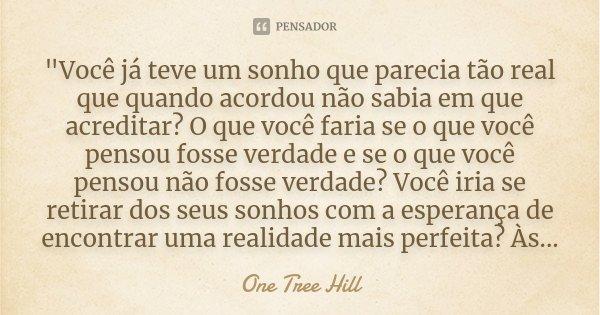"""""""Você já teve um sonho que parecia tão real que quando acordou não sabia em que acreditar? O que você faria se o que você pensou fosse verdade e se o que v... Frase de One Tree Hill."""