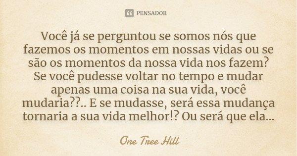 Você já se perguntou se somos nós que fazemos os momentos em nossas vidas ou se são os momentos da nossa vida nos fazem? Se você pudesse voltar no tempo e mudar... Frase de One Tree Hill.