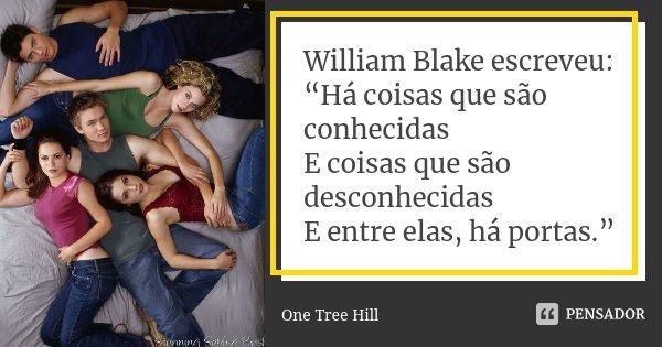 """William Blake escreveu: """"Há coisas que são conhecidas E coisas que são desconhecidas E entre elas, há portas.""""... Frase de One Tree Hill."""