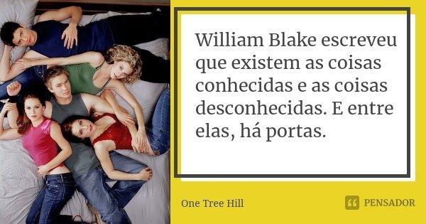 William Blake escreveu que existem as coisas conhecidas e as coisas desconhecidas. E entre elas, há portas.... Frase de One Tree Hill.