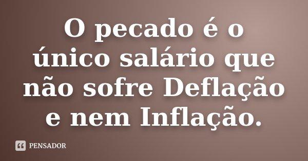 O pecado é o único salário que não sofre Deflação e nem Inflação.... Frase de anônimo.