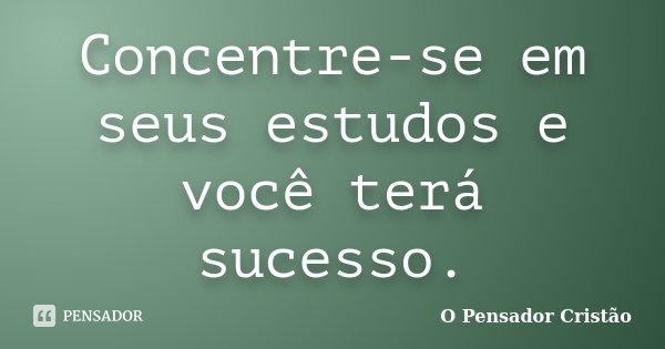 Concentre-se em seus estudos e você terá sucesso.... Frase de O Pensador Cristão.