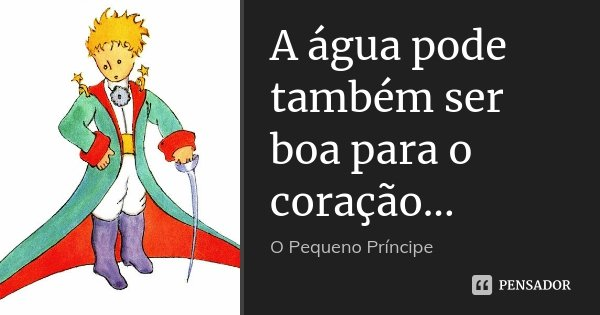 A água pode também ser boa para o coração...... Frase de O pequeno Príncipe.