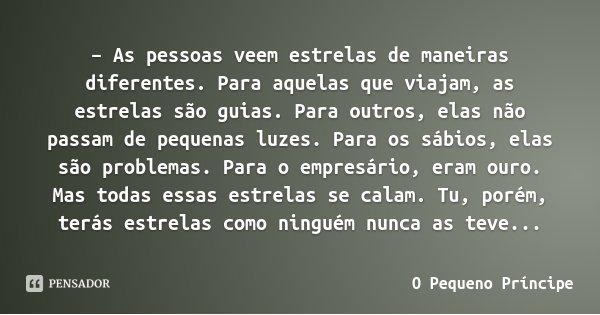 – As pessoas veem estrelas de maneiras diferentes. Para aquelas que viajam, as estrelas são guias. Para outros, elas não passam de pequenas luzes. Para os sábio... Frase de O Pequeno Príncipe.