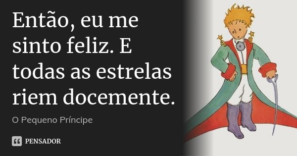 Então, eu me sinto feliz. E todas as estrelas riem docemente.... Frase de O pequeno Príncipe.
