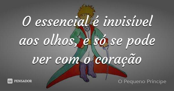 O essencial é invisível aos olhos, e só se pode ver com o coração... Frase de O Pequeno Príncipe.