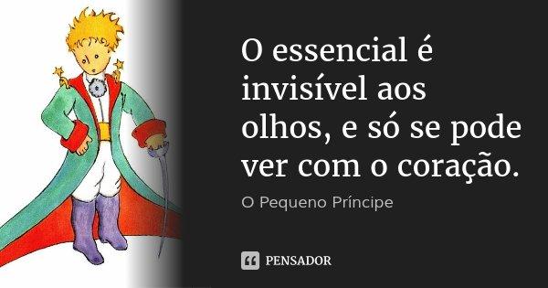 O essencial é invisível aos olhos, e só se pode ver com o coração.... Frase de O Pequeno Príncipe.