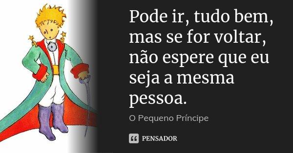 Pode ir, tudo bem, mas se for voltar, não espere que eu seja a mesma pessoa.... Frase de O pequeno príncipe.