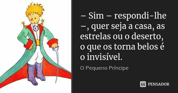 – Sim – respondi-lhe –, quer seja a casa, as estrelas ou o deserto, o que os torna belos é o invisível.... Frase de O pequeno Príncipe.
