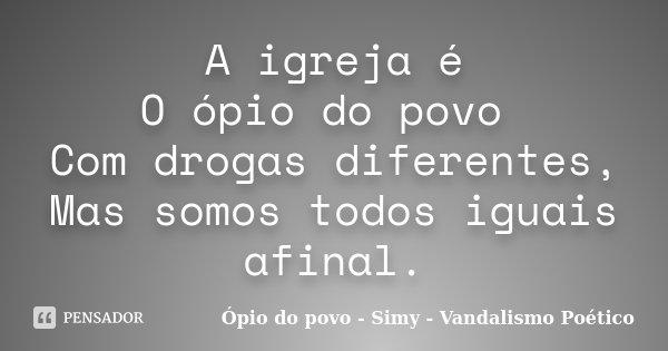 A igreja é O ópio do povo Com drogas diferentes, Mas somos todos iguais afinal.... Frase de Ópio do povo - Simy - Vandalismo Poético.