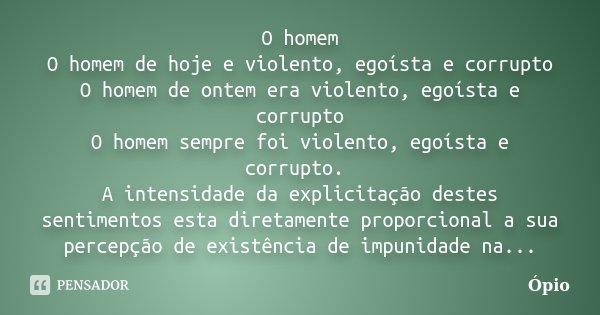 O homem O homem de hoje e violento, egoísta e corrupto O homem de ontem era violento, egoísta e corrupto O homem sempre foi violento, egoísta e corrupto. A inte... Frase de Ópio.