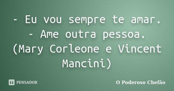 - Eu vou sempre te amar. - Ame outra pessoa. (Mary Corleone e Vincent Mancini)... Frase de O Poderoso Chefão.