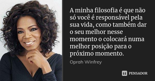 A minha filosofia é que não só você é responsável pela sua vida, como também dar o seu melhor nesse momento o colocará numa melhor posição para o próximo moment... Frase de Oprah Winfrey.