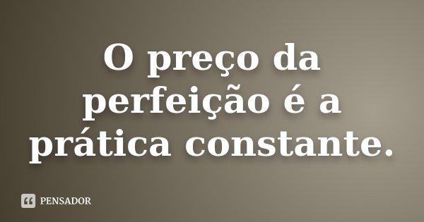 O preço da perfeição é a prática constante.... Frase de Desconhecido.