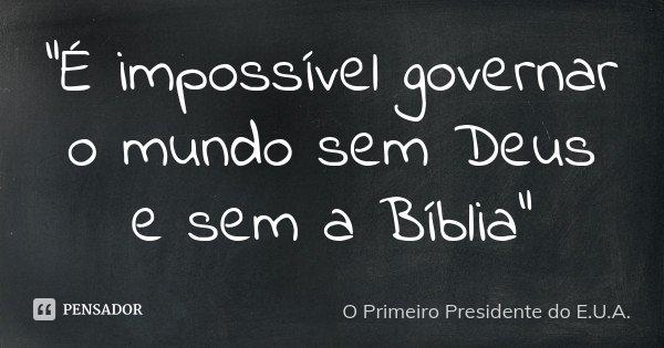 """""""É impossível governar o mundo sem Deus e sem a Bíblia""""... Frase de O Primeiro Presidente do E.U.A.."""