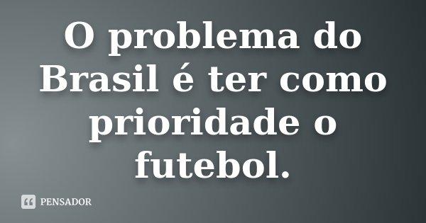 O problema do Brasil é ter como prioridade o futebol... Frase de anônimo.
