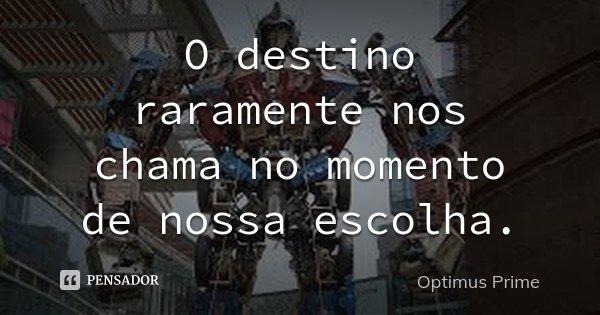 O destino raramente nos chama no momento de nossa escolha.... Frase de Optimus Prime.