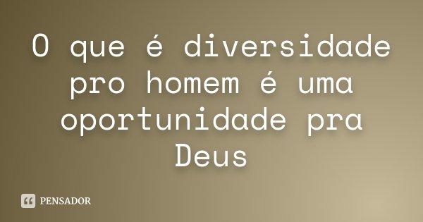 O que é diversidade pro homem é uma oportunidade pra Deus... Frase de Desconhecido.