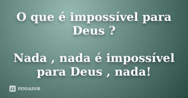 O que é impossível para Deus ? Nada , nada é impossível para Deus , nada!... Frase de Desconhecido.