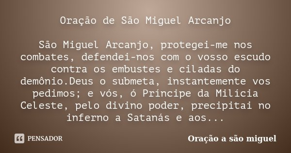 Oração de São Miguel Arcanjo São Miguel Arcanjo, protegei-me nos combates, defendei-nos com o vosso escudo contra os embustes e ciladas do demônio.Deus o submet... Frase de Oração a são miguel.