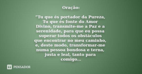 """Oração: """"Tu que és portador da Pureza, Tu que és fonte do Amor Divino, transmite-me a Paz e a serenidade, para que eu possa superar todos os obstáculos que enco... Frase de Desconhecido...."""