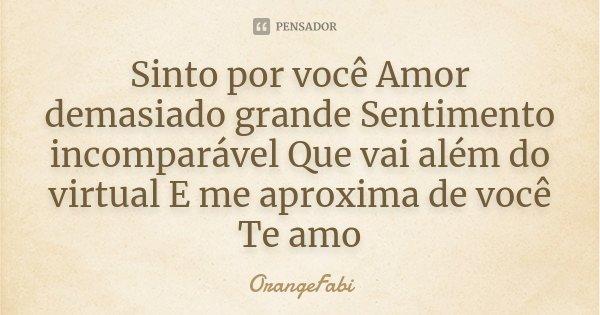 Sinto por você Amor demasiado grande Sentimento incomparável Que vai além do virtual E me aproxima de você Te amo... Frase de OrangeFabi.