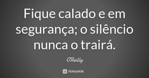 Fique calado e em segurança; o silêncio nunca o trairá.... Frase de O'Reilly.