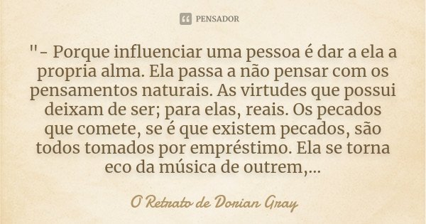 """""""- Porque influenciar uma pessoa é dar a ela a propria alma. Ela passa a não pensar com os pensamentos naturais. As virtudes que possui deixam de ser; para... Frase de O Retrato de Dorian Gray."""