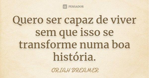 Quero ser capaz de viver sem que isso se transforme numa boa história.... Frase de ORIAH DREAMER.