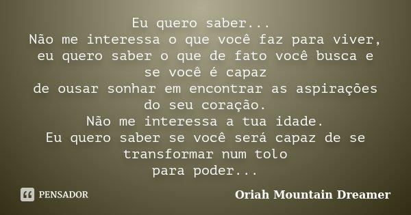 Eu quero saber... Não me interessa o que você faz para viver, eu quero saber o que de fato você busca e se você é capaz de ousar sonhar em encontrar as aspiraçõ... Frase de Oriah Mountain Dreamer.